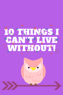 10 things I can't live without! (1)